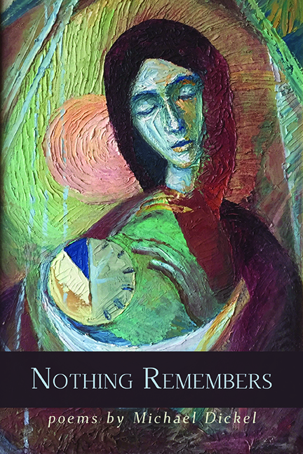 "Cover image of Nothing Remembers, an oil painting of a woman holding a clock and a crescent moon, the sun behind her—title and ""poems by Michael Dickel"" across the lower part of the painting."